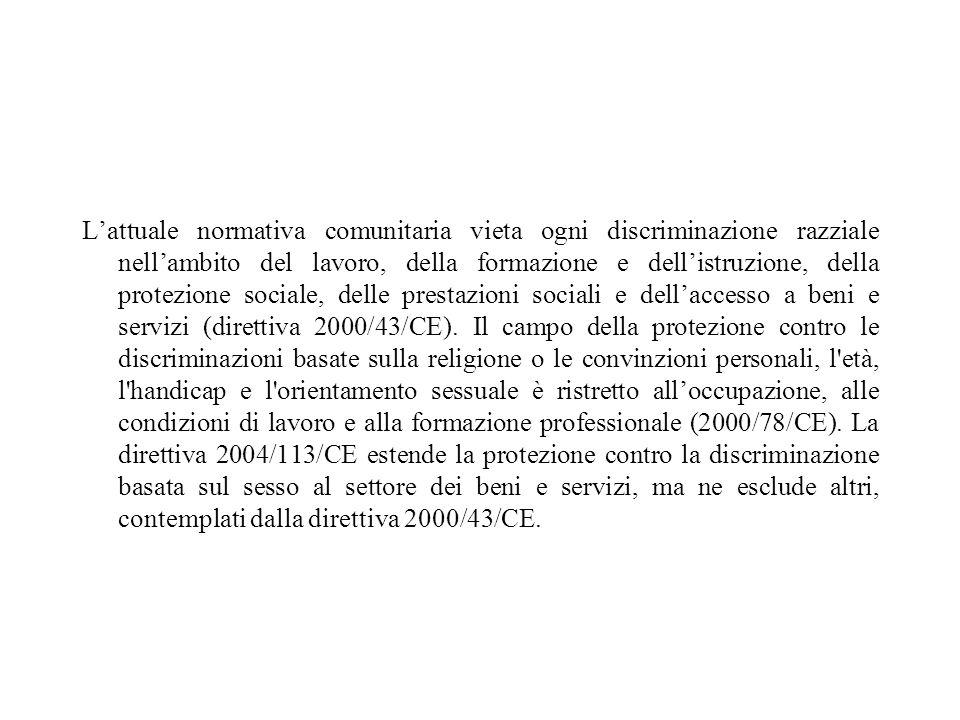 L'attuale normativa comunitaria vieta ogni discriminazione razziale nell'ambito del lavoro, della formazione e dell'istruzione, della protezione sociale, delle prestazioni sociali e dell'accesso a beni e servizi (direttiva 2000/43/CE).