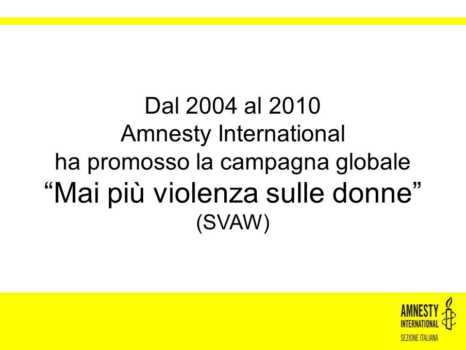 """Dal 2004 al 2010 Amnesty International ha promosso la campagna globale """"Mai più violenza sulle donne"""" (SVAW)"""
