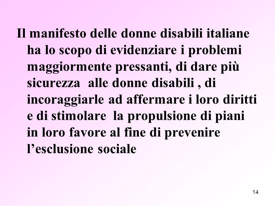 14 Il manifesto delle donne disabili italiane ha lo scopo di evidenziare i problemi maggiormente pressanti, di dare più sicurezza alle donne disabili, di incoraggiarle ad affermare i loro diritti e di stimolare la propulsione di piani in loro favore al fine di prevenire l'esclusione sociale