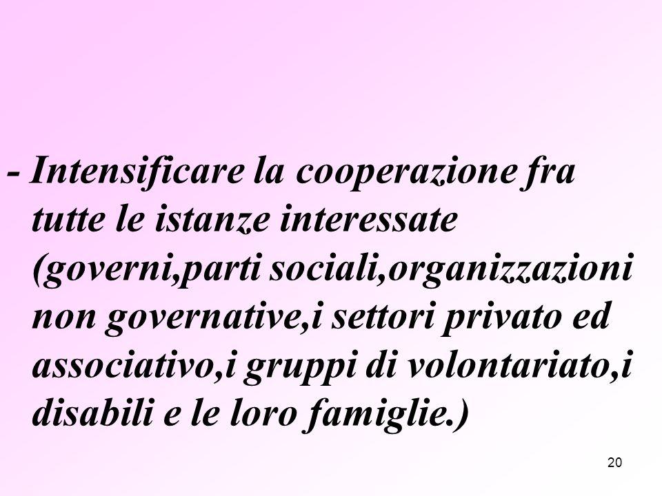 20 - Intensificare la cooperazione fra tutte le istanze interessate (governi,parti sociali,organizzazioni non governative,i settori privato ed associativo,i gruppi di volontariato,i disabili e le loro famiglie.)