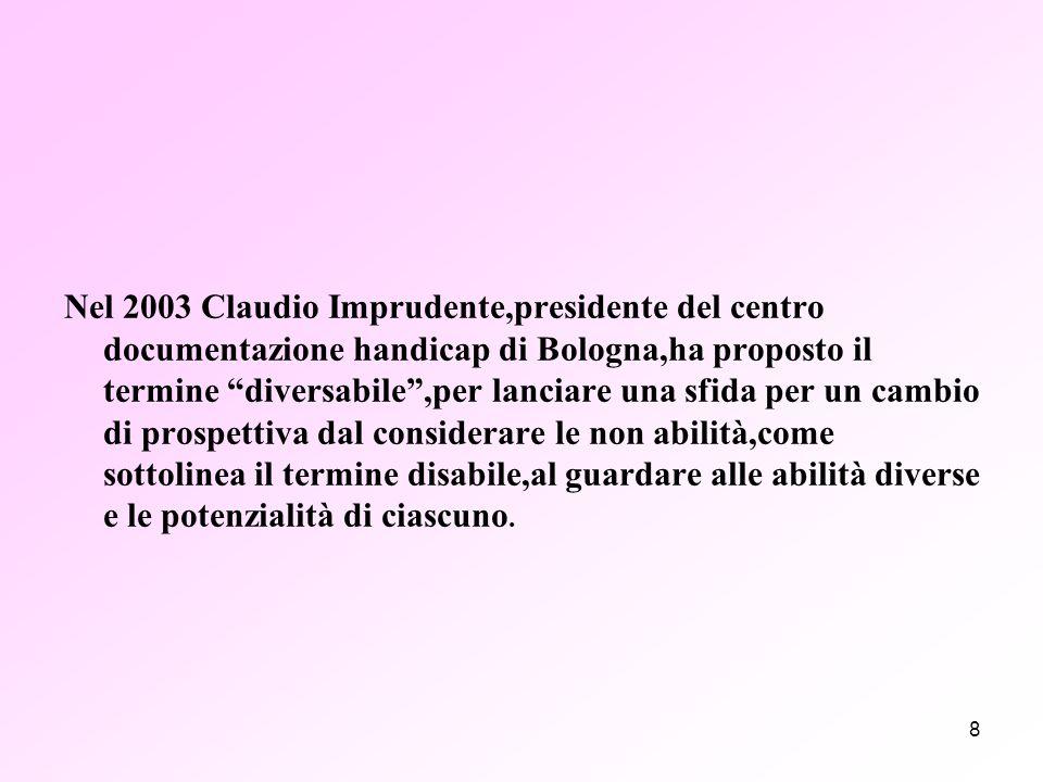8 Nel 2003 Claudio Imprudente,presidente del centro documentazione handicap di Bologna,ha proposto il termine diversabile ,per lanciare una sfida per un cambio di prospettiva dal considerare le non abilità,come sottolinea il termine disabile,al guardare alle abilità diverse e le potenzialità di ciascuno.