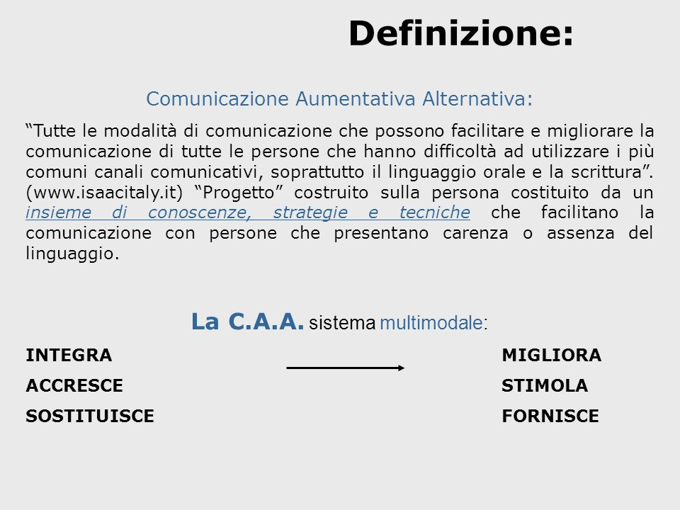 """Definizione: Comunicazione Aumentativa Alternativa: """"Tutte le modalità di comunicazione che possono facilitare e migliorare la comunicazione di tutte"""