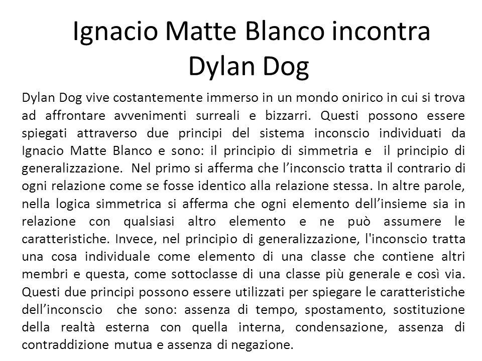 Ignacio Matte Blanco incontra Dylan Dog Dylan Dog vive costantemente immerso in un mondo onirico in cui si trova ad affrontare avvenimenti surreali e