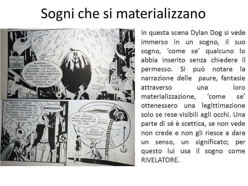 Il sogno entra nella Realtà In Dylan Dog molto spesso, il sogno viene a mescolarsi con la realtà creando un continuum, in cui non si sa dove finisca l uno e dove inizi l altro e, sia il lettore che il protagonista, si ritrovano a chiedersi in quale dimensione si stia svolgendo la vicenda.