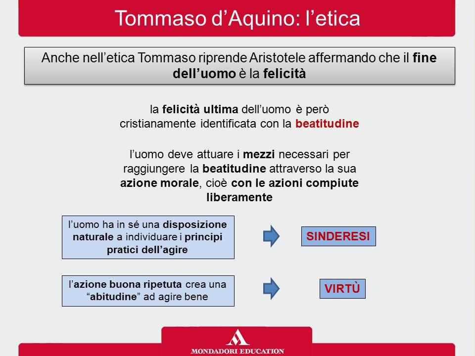 Tommaso d'Aquino: l'etica Anche nell'etica Tommaso riprende Aristotele affermando che il fine dell'uomo è la felicità la felicità ultima dell'uomo è p