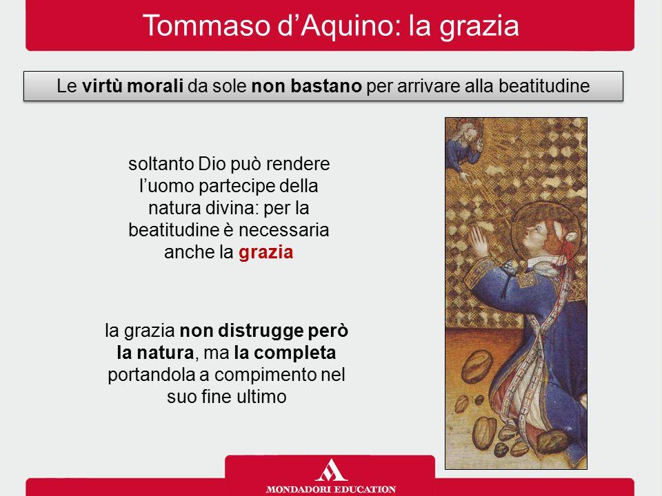 Tommaso d'Aquino: la grazia Le virtù morali da sole non bastano per arrivare alla beatitudine soltanto Dio può rendere l'uomo partecipe della natura d