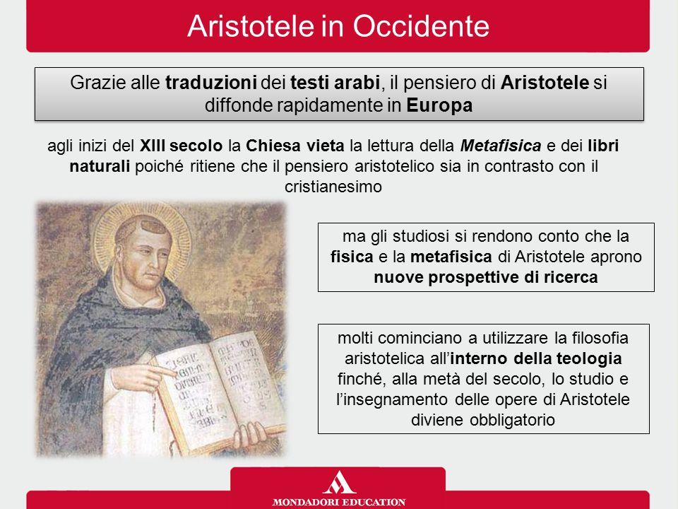 Aristotele in Occidente Grazie alle traduzioni dei testi arabi, il pensiero di Aristotele si diffonde rapidamente in Europa ma gli studiosi si rendono
