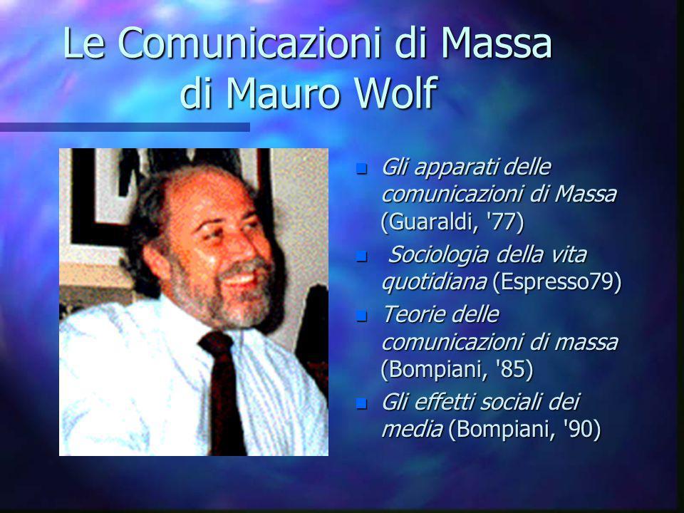 Le Comunicazioni di Massa di Mauro Wolf n Gli apparati delle comunicazioni di Massa (Guaraldi, 77) n Sociologia della vita quotidiana (Espresso79) n Teorie delle comunicazioni di massa (Bompiani, 85) n Gli effetti sociali dei media (Bompiani, 90)