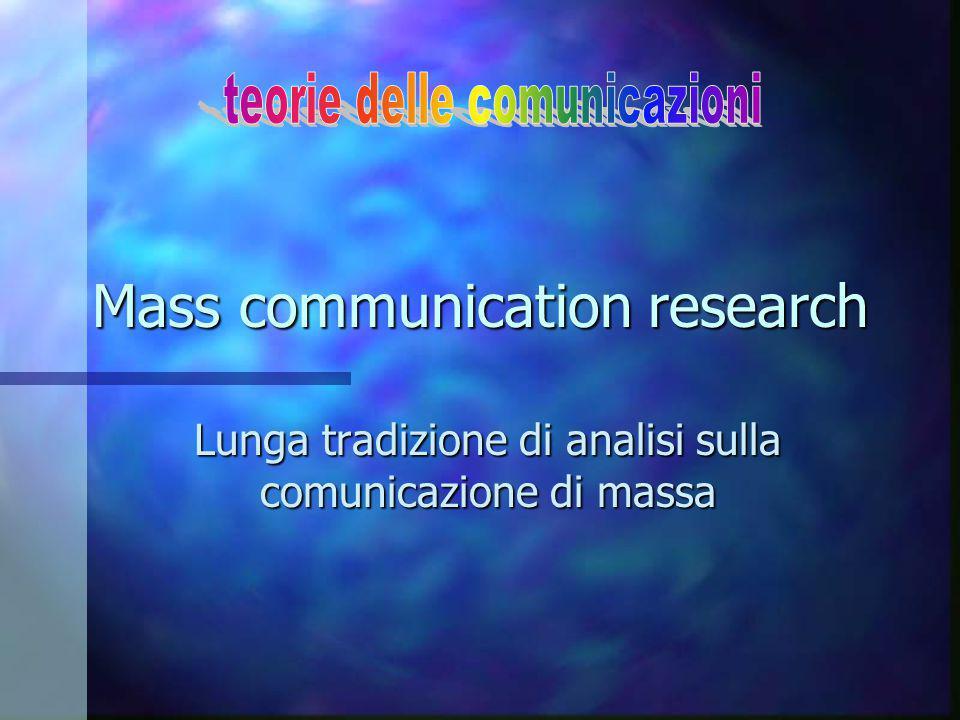 Mass Communication Research: i precedenti n XIX sec.: nasce la nozione di comunicazione Fattore di integrazione società umane (sistemi tecnici com., principio del libero scambio, divisione del lavoro, mezzi di com.) n XX sec.