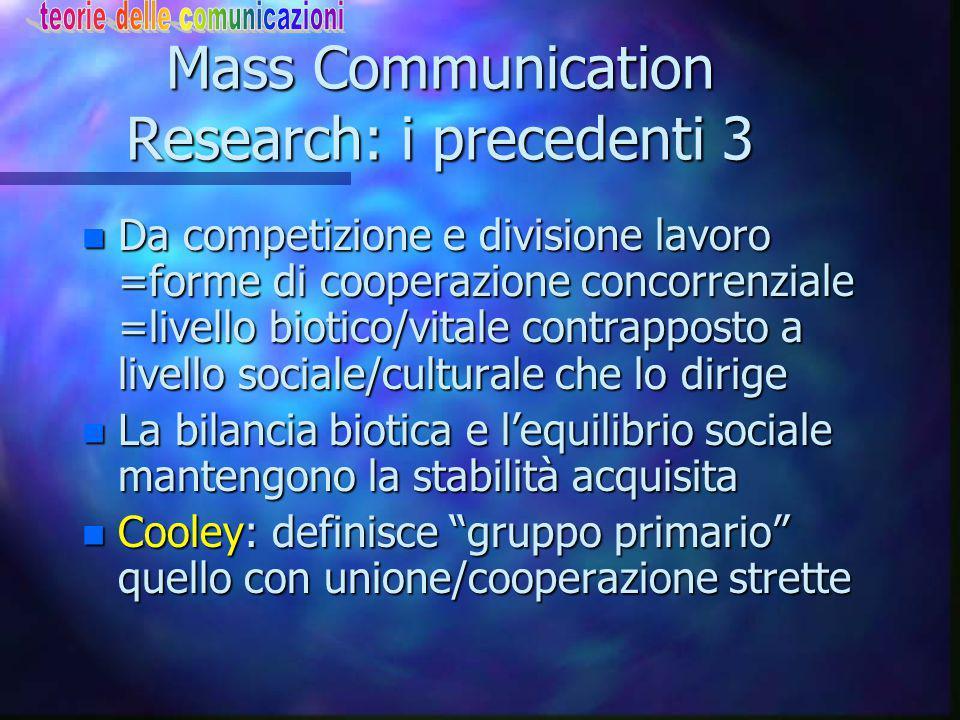 Mass Communication Research: i precedenti 3 n Da competizione e divisione lavoro =forme di cooperazione concorrenziale =livello biotico/vitale contrapposto a livello sociale/culturale che lo dirige n La bilancia biotica e l'equilibrio sociale mantengono la stabilità acquisita n Cooley: definisce gruppo primario quello con unione/cooperazione strette