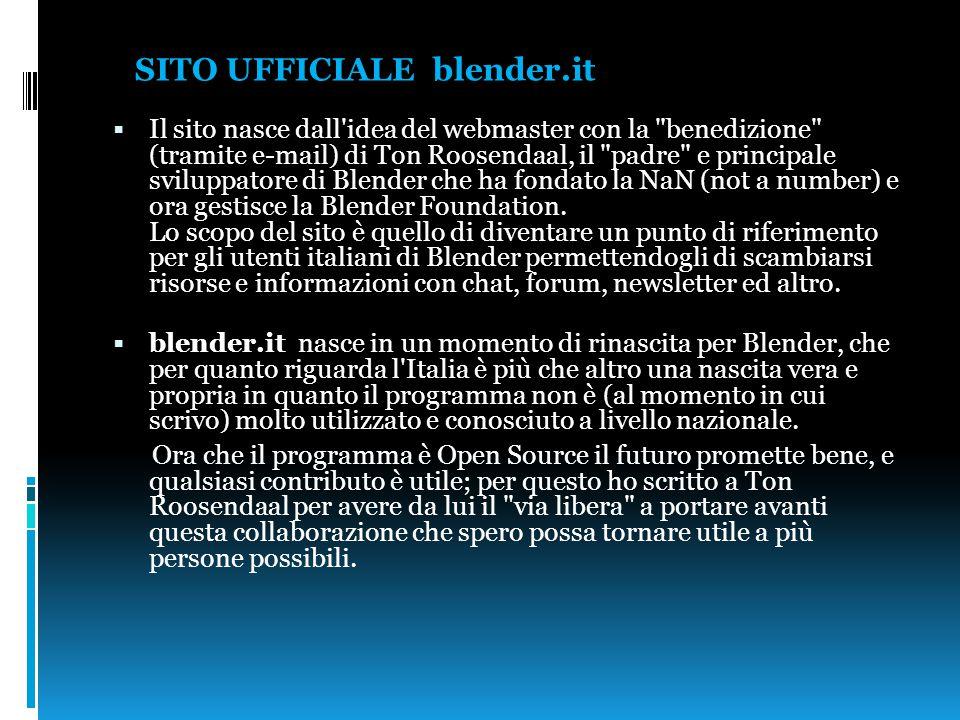 SITO UFFICIALE blender.it  Il sito nasce dall idea del webmaster con la benedizione (tramite e-mail) di Ton Roosendaal, il padre e principale sviluppatore di Blender che ha fondato la NaN (not a number) e ora gestisce la Blender Foundation.
