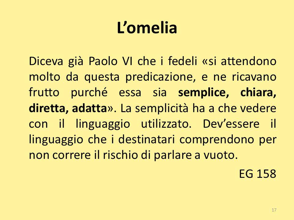 L'omelia Diceva già Paolo VI che i fedeli «si attendono molto da questa predicazione, e ne ricavano frutto purché essa sia semplice, chiara, diretta,