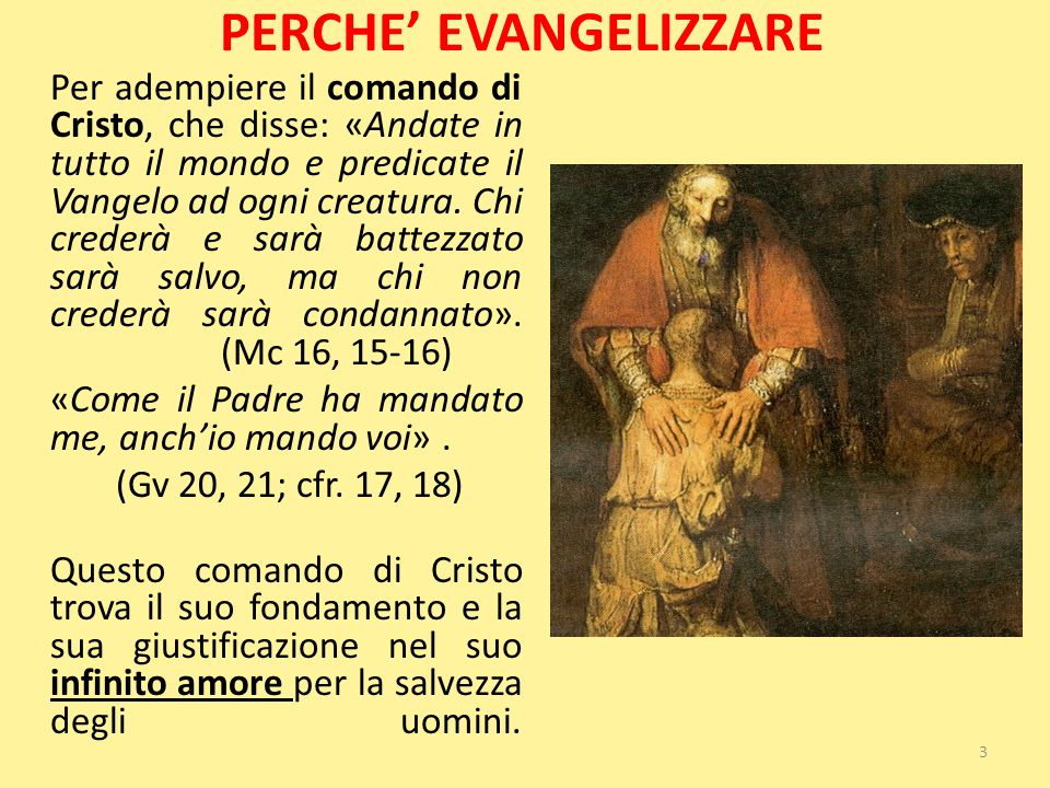 PERCHE' EVANGELIZZARE Per adempiere il comando di Cristo, che disse: «Andate in tutto il mondo e predicate il Vangelo ad ogni creatura. Chi crederà e