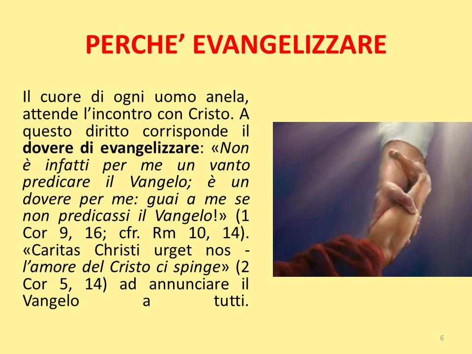 PERCHE' EVANGELIZZARE Il cuore di ogni uomo anela, attende l'incontro con Cristo. A questo diritto corrisponde il dovere di evangelizzare: «Non è infa