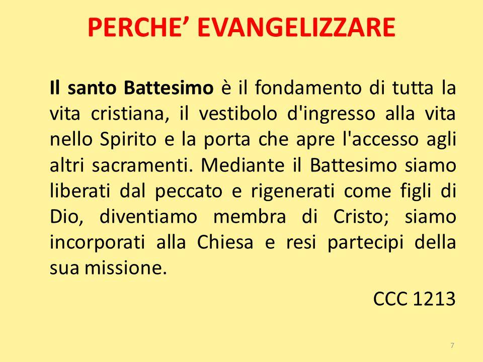 PERCHE' EVANGELIZZARE Il santo Battesimo è il fondamento di tutta la vita cristiana, il vestibolo d'ingresso alla vita nello Spirito e la porta che ap