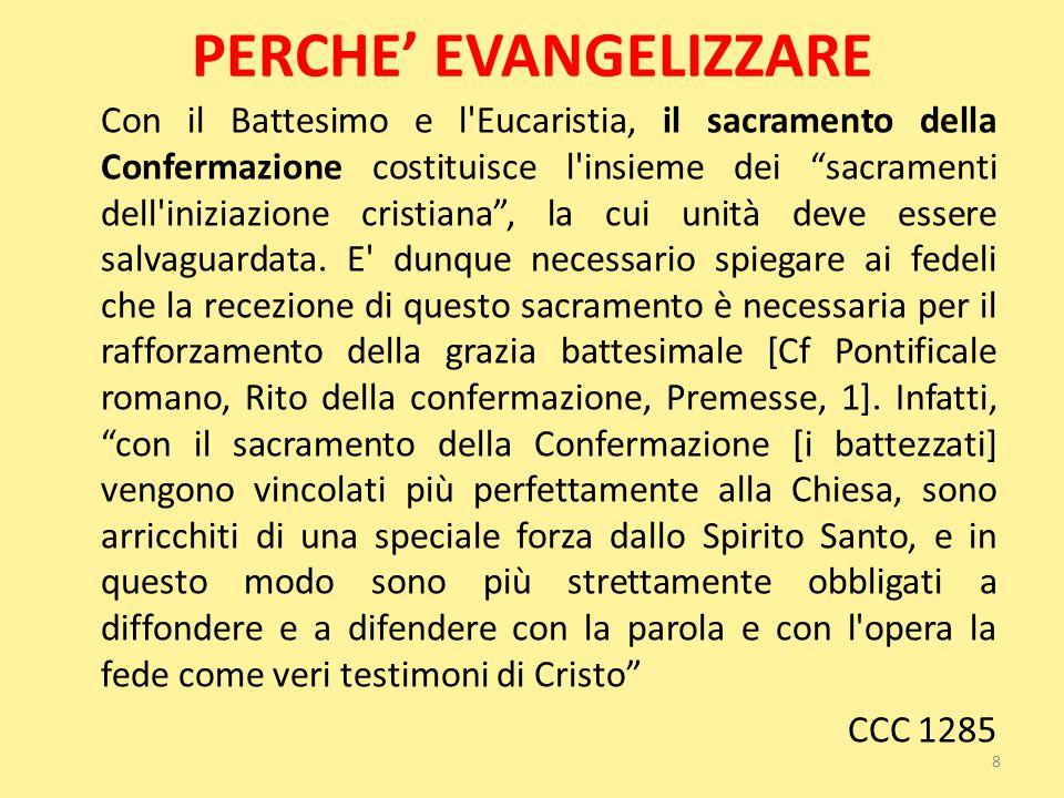 """PERCHE' EVANGELIZZARE Con il Battesimo e l'Eucaristia, il sacramento della Confermazione costituisce l'insieme dei """"sacramenti dell'iniziazione cristi"""