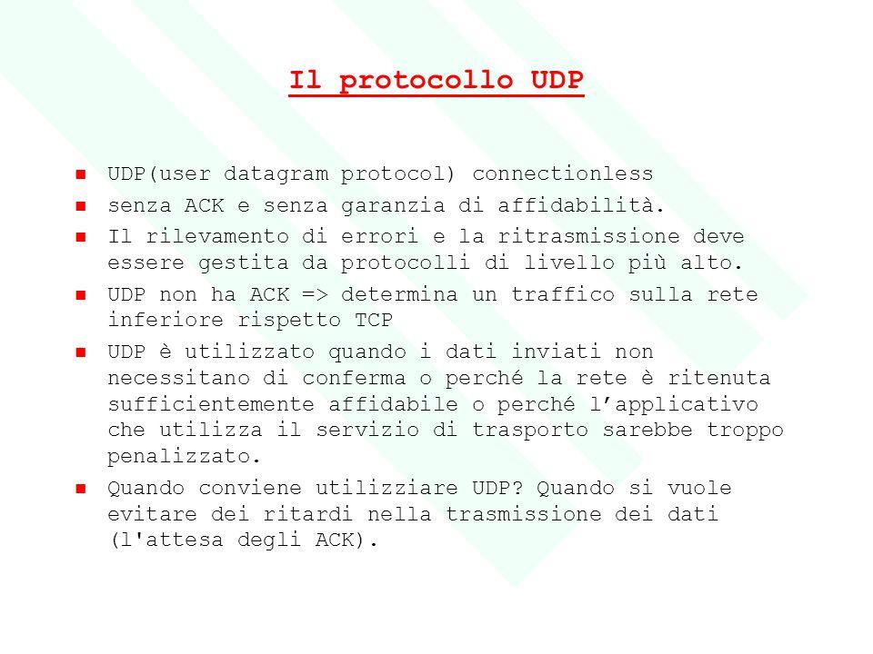 Il protocollo UDP UDP(user datagram protocol) connectionless senza ACK e senza garanzia di affidabilità. Il rilevamento di errori e la ritrasmissione