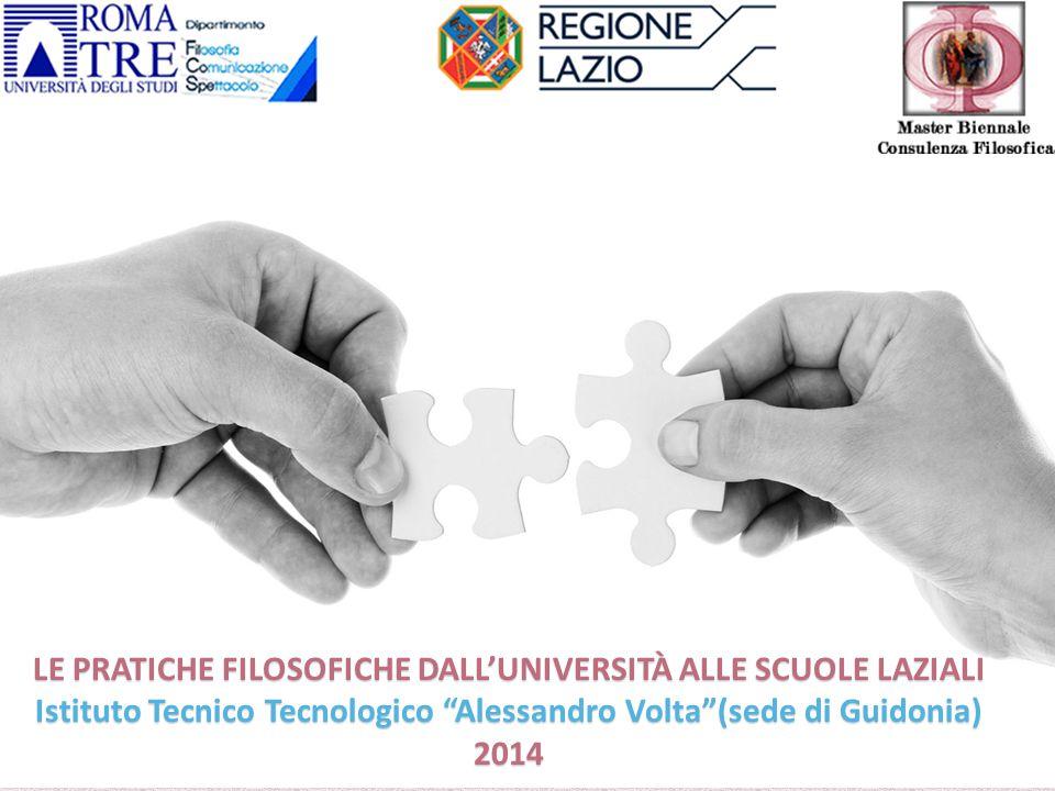 """LE PRATICHE FILOSOFICHE DALL'UNIVERSITÀ ALLE SCUOLE LAZIALI Istituto Tecnico Tecnologico """"Alessandro Volta""""(sede di Guidonia) 2014"""