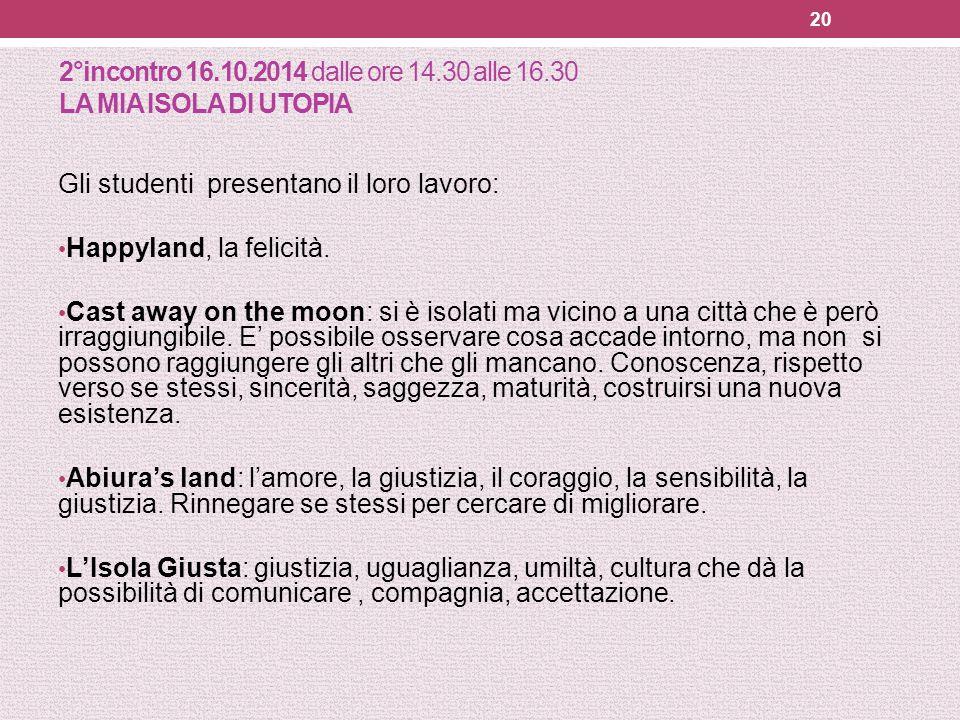 2°incontro 16.10.2014 dalle ore 14.30 alle 16.30 LA MIA ISOLA DI UTOPIA Gli studenti presentano il loro lavoro: Happyland, la felicità. Cast away on t