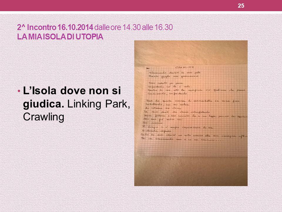 2^ Incontro 16.10.2014 dalle ore 14.30 alle 16.30 LA MIA ISOLA DI UTOPIA L'Isola dove non si giudica. Linking Park, Crawling 25
