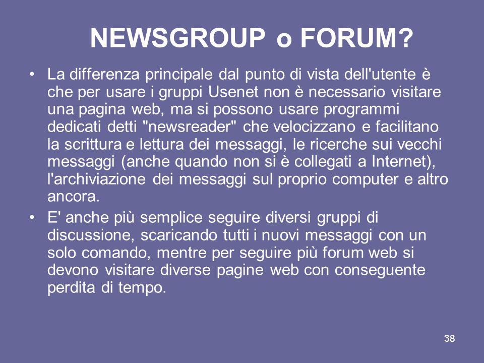 37 Cos'è un forum? Il Forum è un particolare strumento di comunicazione telematico in cui l'utente può scrivere dei messaggi (post) che verranno pubbl