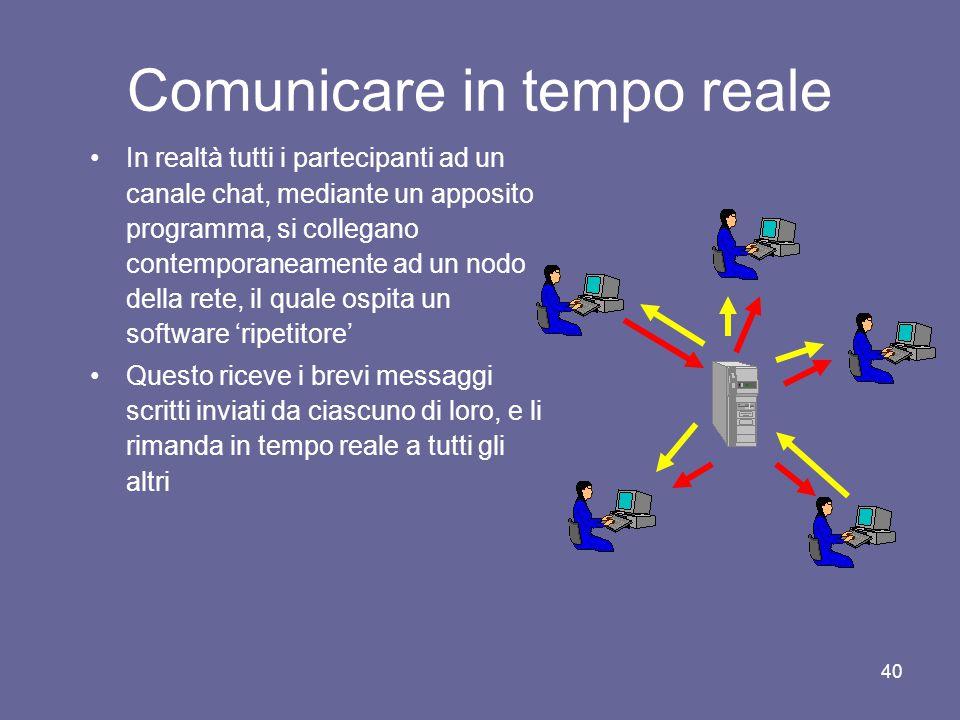 39 Comunicare in tempo reale Una chat è uno spazio virtuale suddiviso a volte in stanze (canali) in cui diversi utenti possono incontrarsi e fare delle chiacchierate attraverso Internet La comunicazione avviene attraverso lo scambio di brevi messaggi testuali Messenger – ICQ - MIRC