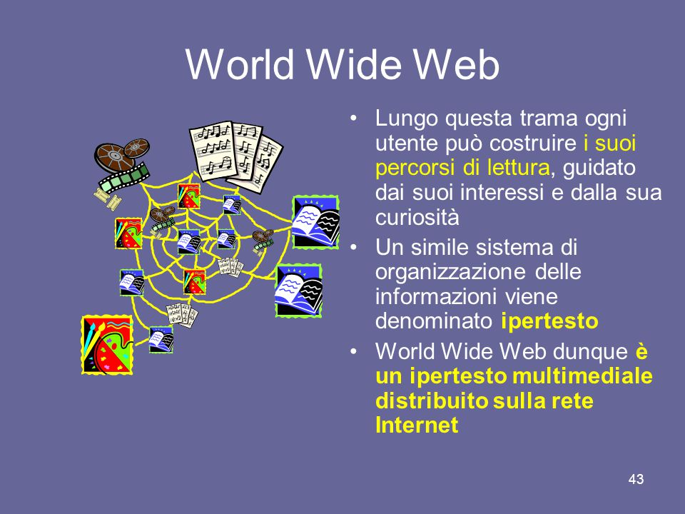 42 Nascita del World Wide Web (1992) Nel 1992 presso il CERN di Ginevra il ricercatore Tim Berners-Lee definì il protocollo HTTP (HyperText Transfer Protocol), un sistema che permette una lettura ipertestuale, non-sequenziale dei documenti, saltando da un punto all altro mediante l utilizzo di rimandi (link o, più propriamente, hyperlink).CERNTim Berners-Lee HTTPipertestualelinkhyperlink Il primo browser con caratteristiche simili a quelle attuali, il Mosaic, venne realizzato nel 1993.