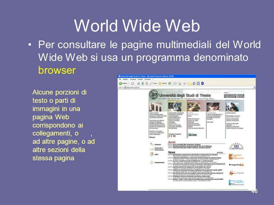45 World Wide Web Di norma le pagine Web sono riunite in insiemi che presentano una unità –di contenuto –di paternità intellettuale –di responsabilità editoriale Tali insiemi coerenti di pagine Web sono denominati siti Web
