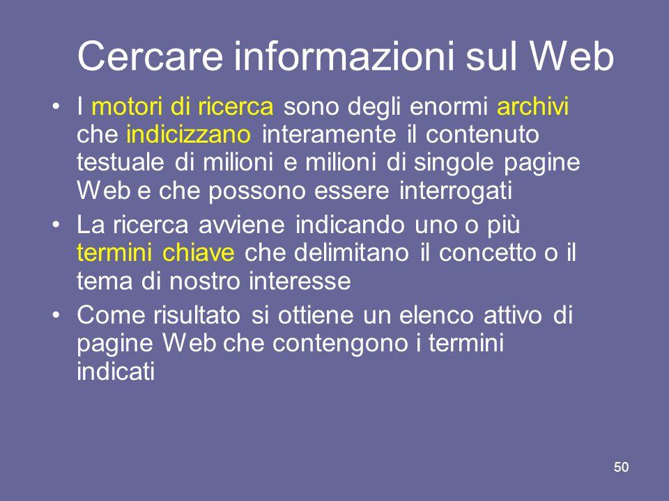 49 Cercare informazioni sul Web World Wide Web contiene oggi molte centinaia di milioni di pagine Per cercare informazioni in questo oceano di informazioni si possono usare due tipi di strumenti