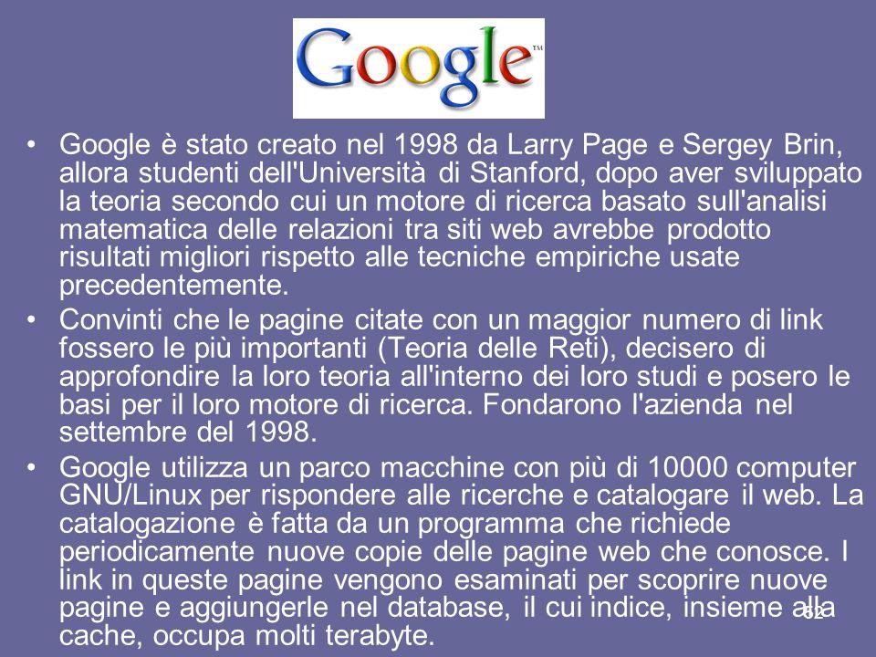 51 Google (pronuncia gùgol) è un motore di ricerca per Internet che non si limita a catalogare il World Wide Web, ma si occupa anche di immagini, newsgroup e notizie, oltre a mantenere una copia cache di tutte le pagine che conosce.