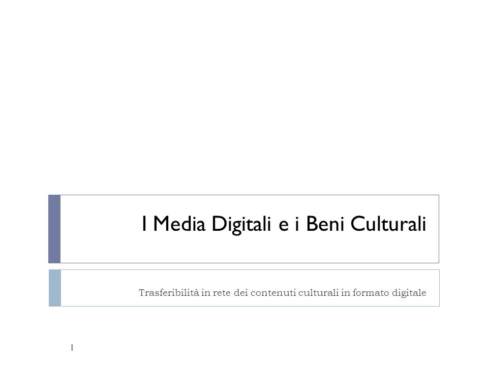 I Media Digitali e i Beni Culturali Trasferibilità in rete dei contenuti culturali in formato digitale 1