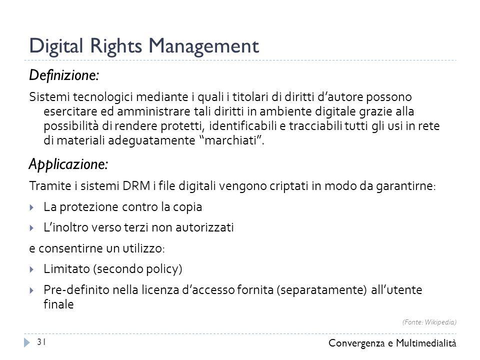 Digital Rights Management Definizione: Sistemi tecnologici mediante i quali i titolari di diritti d'autore possono esercitare ed amministrare tali diritti in ambiente digitale grazie alla possibilità di rendere protetti, identificabili e tracciabili tutti gli usi in rete di materiali adeguatamente marchiati .
