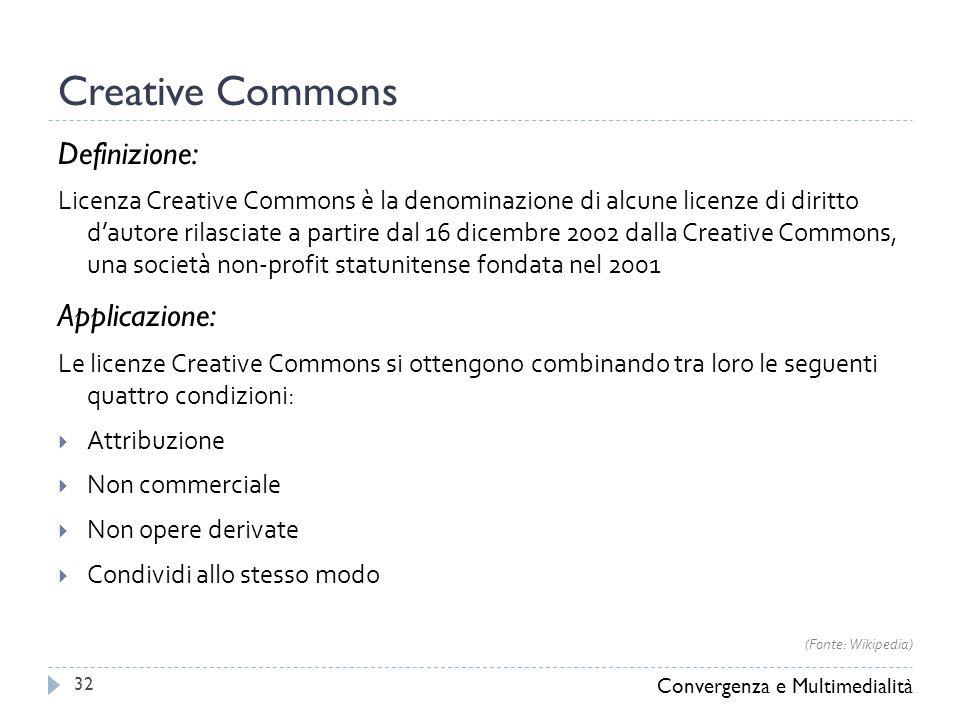 Creative Commons Definizione: Licenza Creative Commons è la denominazione di alcune licenze di diritto d'autore rilasciate a partire dal 16 dicembre 2002 dalla Creative Commons, una società non-profit statunitense fondata nel 2001 Applicazione: Le licenze Creative Commons si ottengono combinando tra loro le seguenti quattro condizioni:  Attribuzione  Non commerciale  Non opere derivate  Condividi allo stesso modo Convergenza e Multimedialità 32 (Fonte: Wikipedia)