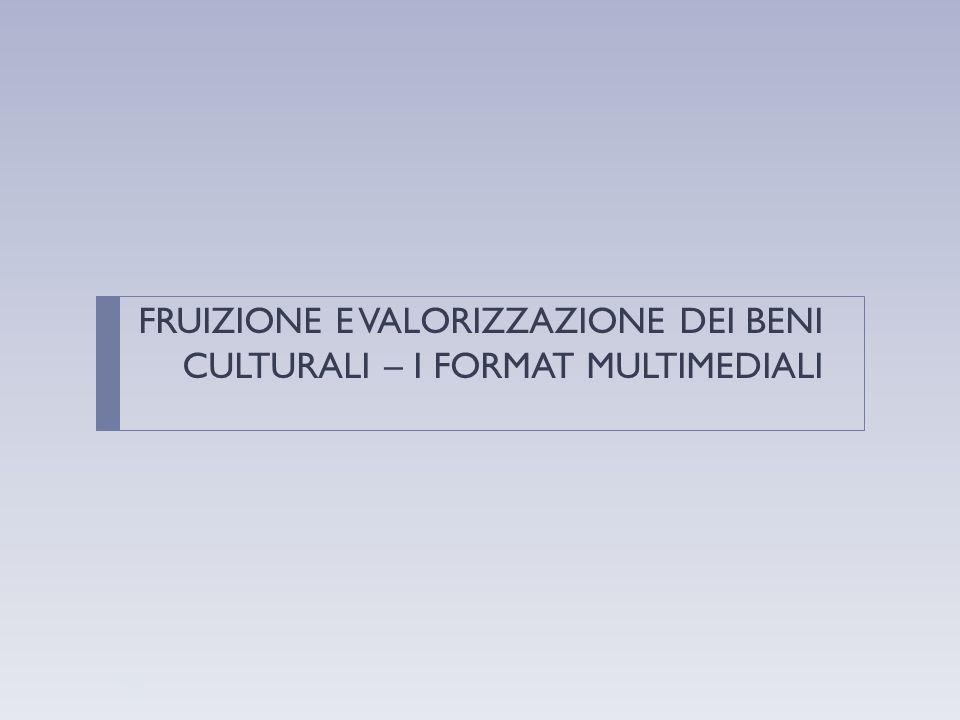 FRUIZIONE E VALORIZZAZIONE DEI BENI CULTURALI – I FORMAT MULTIMEDIALI 33