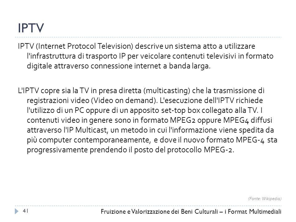 IPTV IPTV (Internet Protocol Television) descrive un sistema atto a utilizzare l infrastruttura di trasporto IP per veicolare contenuti televisivi in formato digitale attraverso connessione internet a banda larga.
