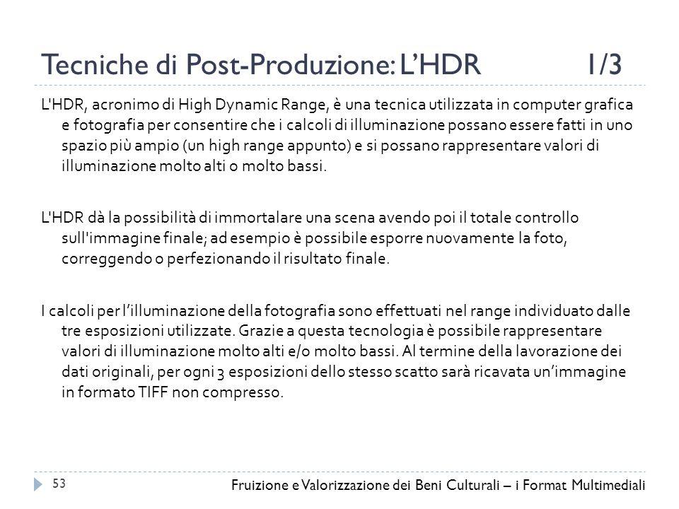 Tecniche di Post-Produzione: L'HDR1/3 L HDR, acronimo di High Dynamic Range, è una tecnica utilizzata in computer grafica e fotografia per consentire che i calcoli di illuminazione possano essere fatti in uno spazio più ampio (un high range appunto) e si possano rappresentare valori di illuminazione molto alti o molto bassi.