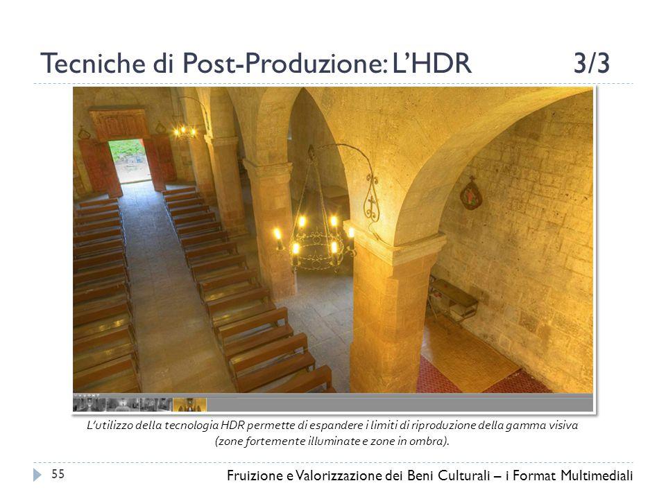 Tecniche di Post-Produzione: L'HDR3/3 Fruizione e Valorizzazione dei Beni Culturali – i Format Multimediali 55 L'utilizzo della tecnologia HDR permette di espandere i limiti di riproduzione della gamma visiva (zone fortemente illuminate e zone in ombra).