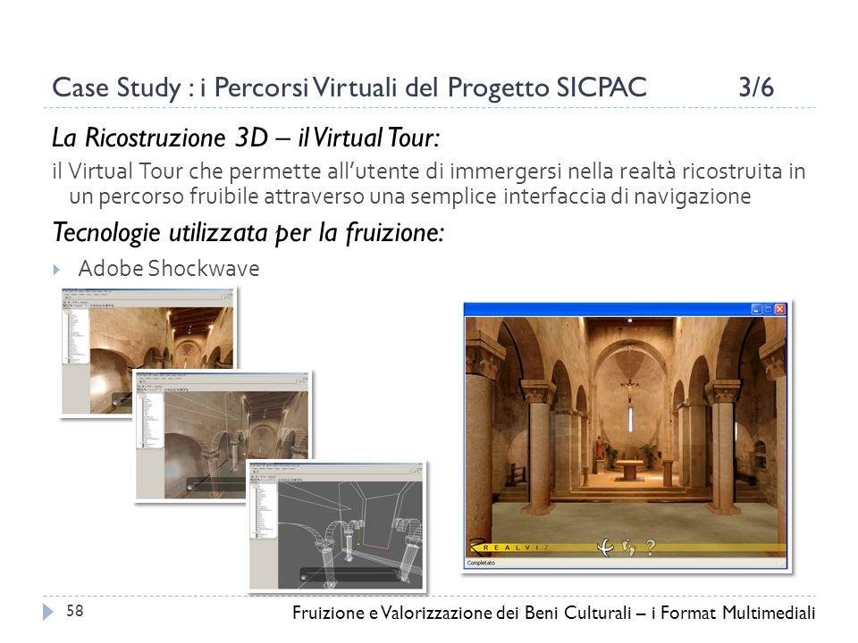 Case Study : i Percorsi Virtuali del Progetto SICPAC 3/6 La Ricostruzione 3D – il Virtual Tour: il Virtual Tour che permette all'utente di immergersi nella realtà ricostruita in un percorso fruibile attraverso una semplice interfaccia di navigazione Tecnologie utilizzata per la fruizione:  Adobe Shockwave Fruizione e Valorizzazione dei Beni Culturali – i Format Multimediali 58