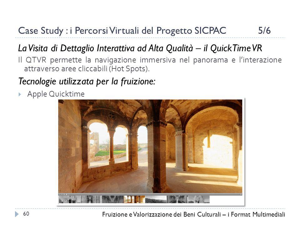 Case Study : i Percorsi Virtuali del Progetto SICPAC 5/6 La Visita di Dettaglio Interattiva ad Alta Qualità – il QuickTime VR Il QTVR permette la navigazione immersiva nel panorama e l'interazione attraverso aree cliccabili (Hot Spots).