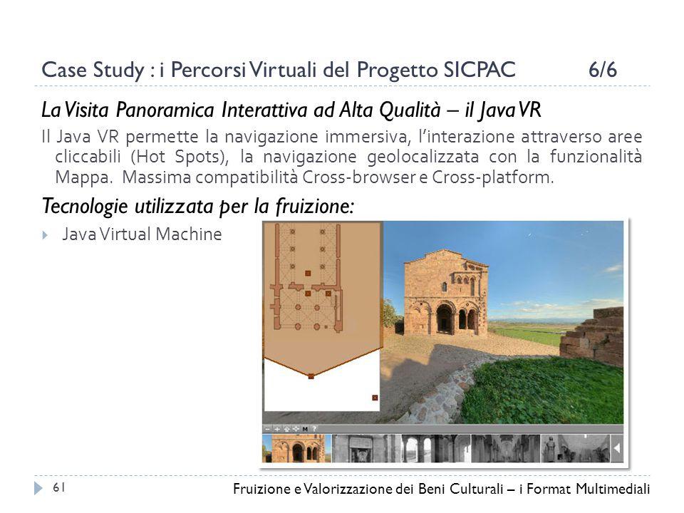 Case Study : i Percorsi Virtuali del Progetto SICPAC 6/6 La Visita Panoramica Interattiva ad Alta Qualità – il Java VR Il Java VR permette la navigazione immersiva, l'interazione attraverso aree cliccabili (Hot Spots), la navigazione geolocalizzata con la funzionalità Mappa.