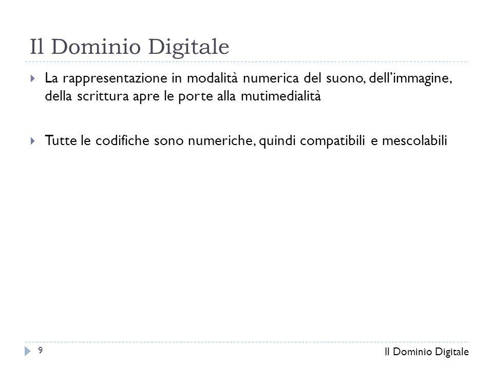  La rappresentazione in modalità numerica del suono, dell'immagine, della scrittura apre le porte alla mutimedialità  Tutte le codifiche sono numeriche, quindi compatibili e mescolabili Il Dominio Digitale 9
