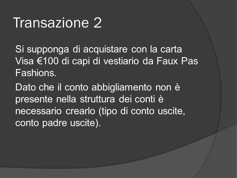 Transazione 2 Si supponga di acquistare con la carta Visa €100 di capi di vestiario da Faux Pas Fashions. Dato che il conto abbigliamento non è presen
