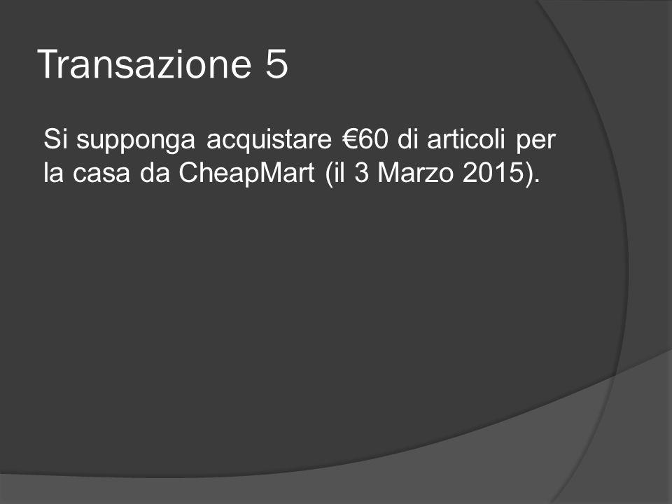 Transazione 5 Si supponga acquistare €60 di articoli per la casa da CheapMart (il 3 Marzo 2015).