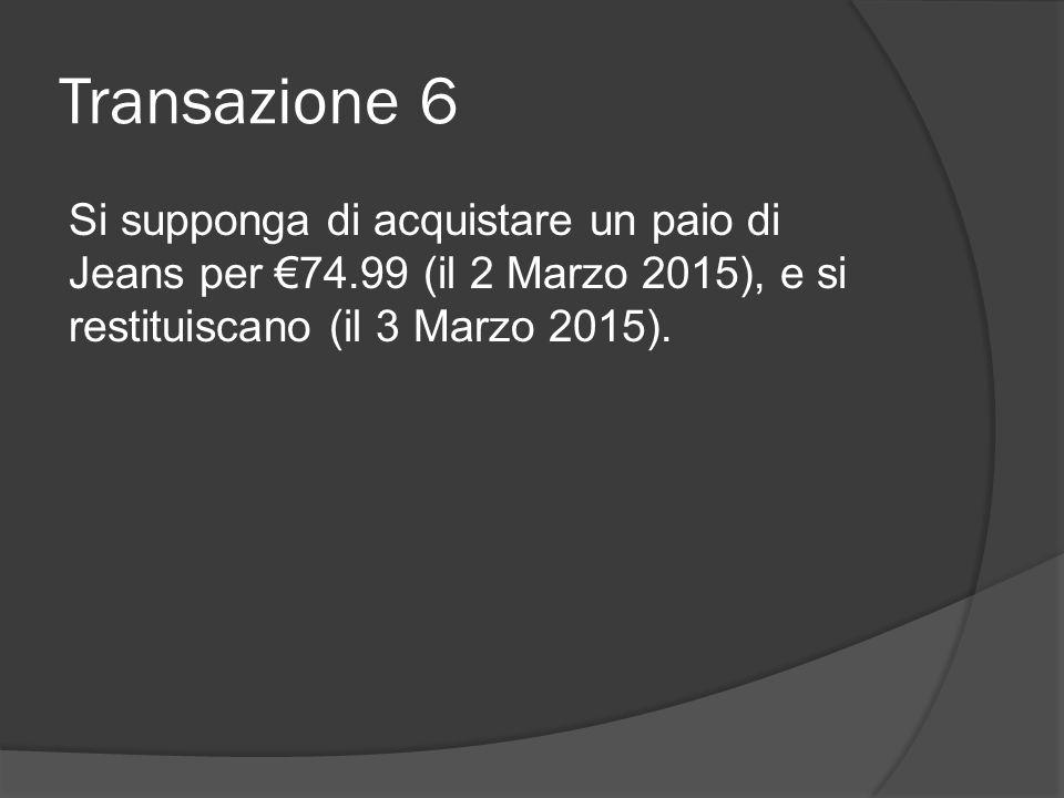 Transazione 6 Si supponga di acquistare un paio di Jeans per €74.99 (il 2 Marzo 2015), e si restituiscano (il 3 Marzo 2015).