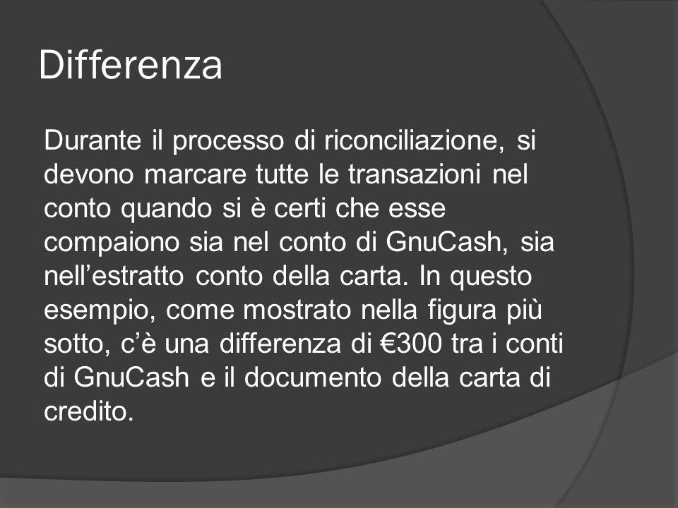 Differenza Durante il processo di riconciliazione, si devono marcare tutte le transazioni nel conto quando si è certi che esse compaiono sia nel conto di GnuCash, sia nell'estratto conto della carta.