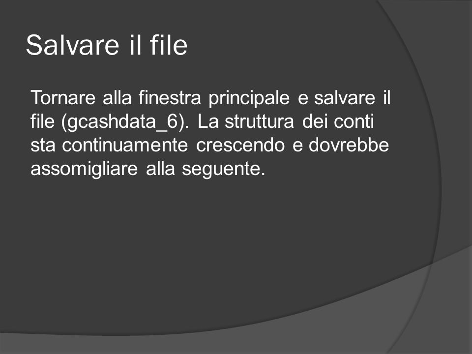 Salvare il file Tornare alla finestra principale e salvare il file (gcashdata_6). La struttura dei conti sta continuamente crescendo e dovrebbe assomi