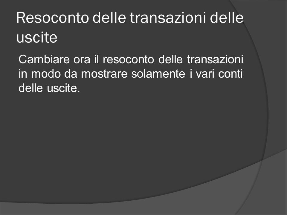 Resoconto delle transazioni delle uscite Cambiare ora il resoconto delle transazioni in modo da mostrare solamente i vari conti delle uscite.