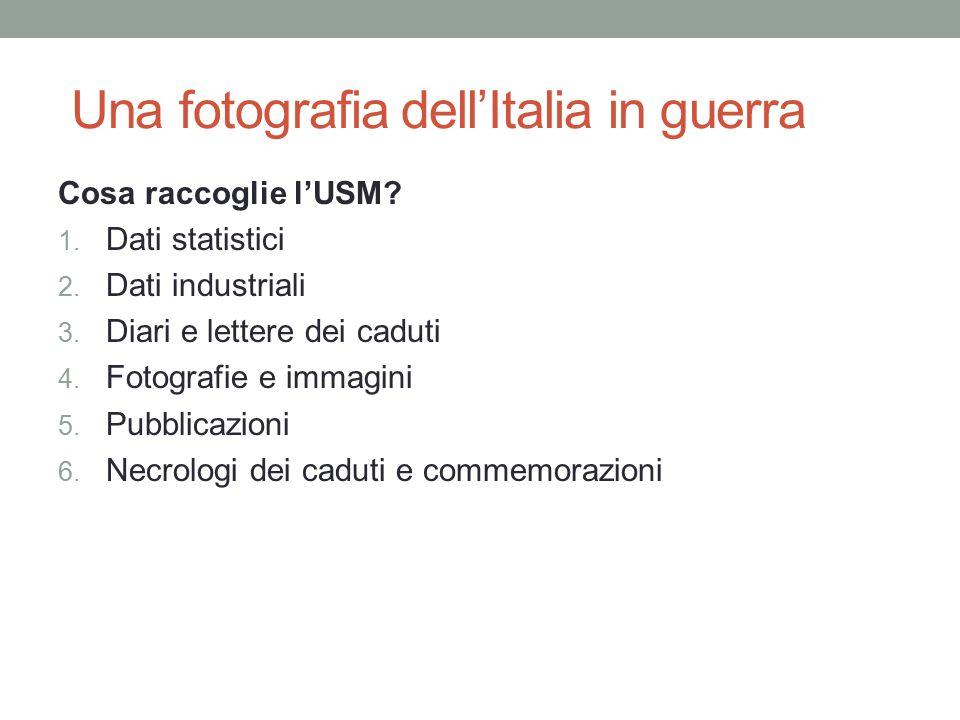 Una fotografia dell'Italia in guerra Cosa raccoglie l'USM? 1. Dati statistici 2. Dati industriali 3. Diari e lettere dei caduti 4. Fotografie e immagi