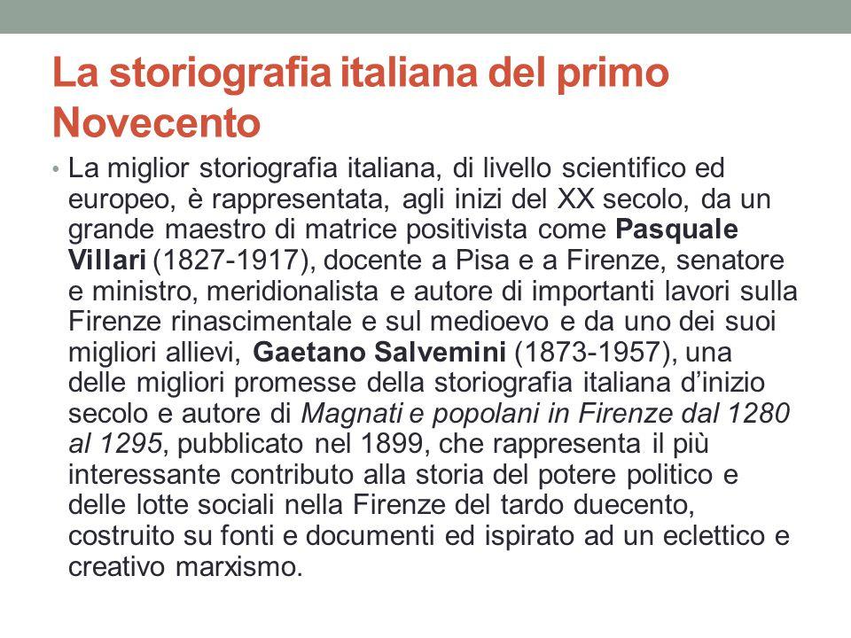 La storiografia italiana del primo Novecento La miglior storiografia italiana, di livello scientifico ed europeo, è rappresentata, agli inizi del XX s