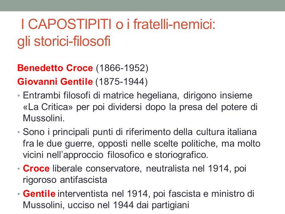 I CAPOSTIPITI o i fratelli-nemici: gli storici-filosofi Benedetto Croce (1866-1952) Giovanni Gentile (1875-1944) Entrambi filosofi di matrice hegelian